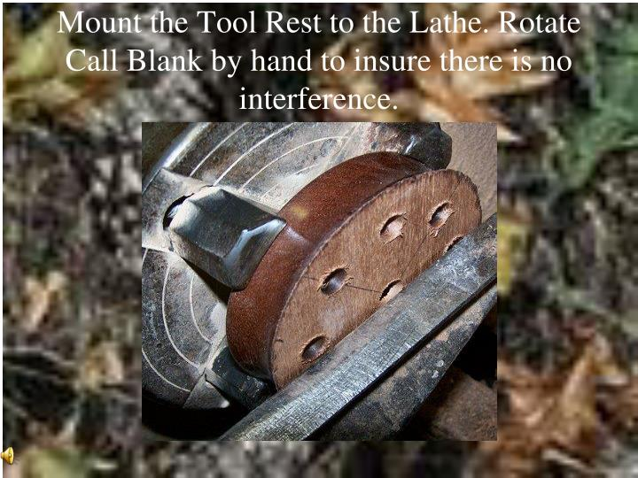 Mount the Tool Rest to the Lathe. Rotate Call Blank by hand to insure there is no interference.