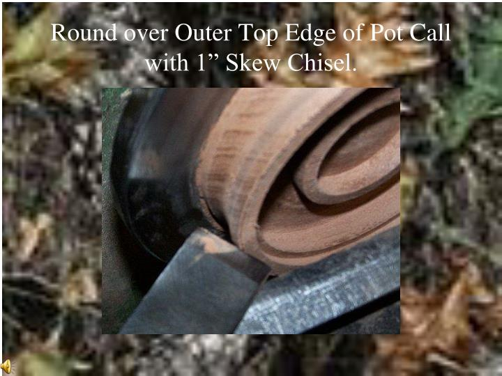"Round over Outer Top Edge of Pot Call with 1"" Skew Chisel."