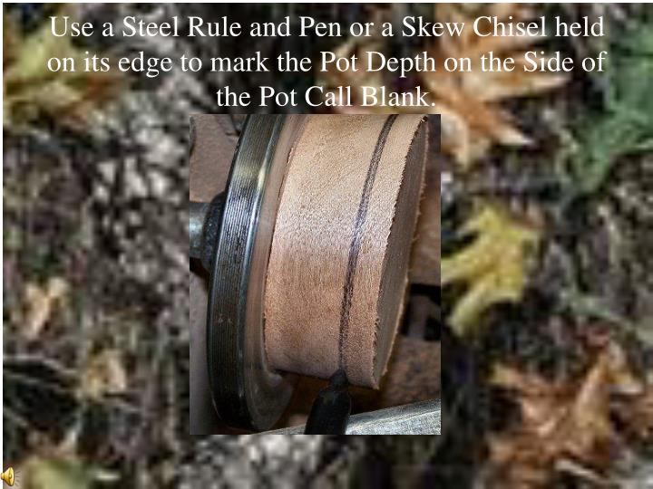 Use a Steel Rule and Pen or a Skew Chisel held on its edge to mark the Pot Depth on the Side of the Pot Call Blank.