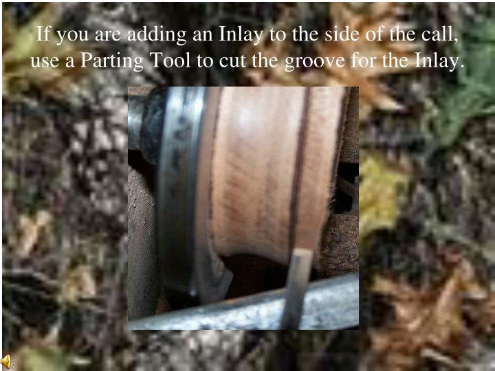 If you are adding an Inlay to the side of the call,  use a Parting Tool to cut the groove for the Inlay.