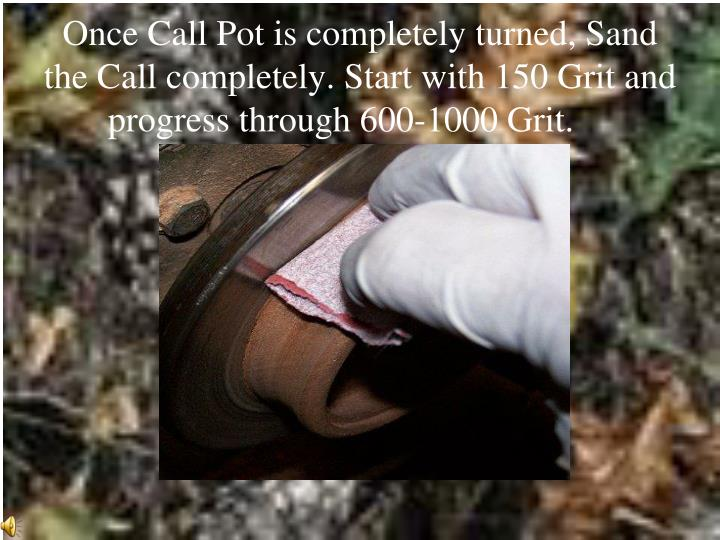 Once Call Pot is completely turned, Sand the Call completely. Start with 150 Grit and progress through 600-1000 Grit.