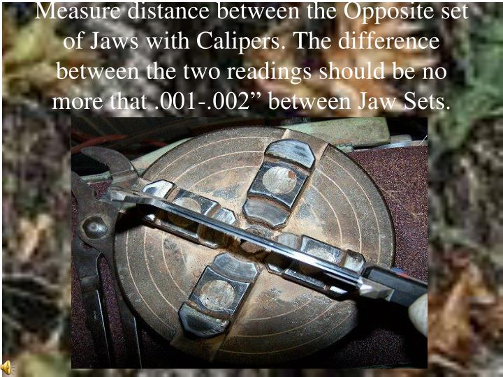 """Measure distance between the Opposite set of Jaws with Calipers. The difference between the two readings should be no more that .001-.002"""" between Jaw Sets."""