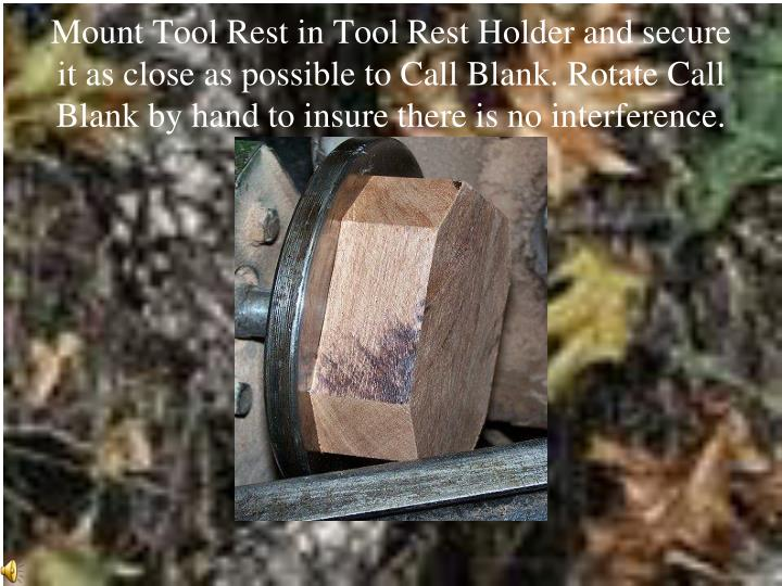 Mount Tool Rest in Tool Rest Holder and secure it as close as possible to Call Blank. Rotate Call Blank by hand to insure there is no interference.