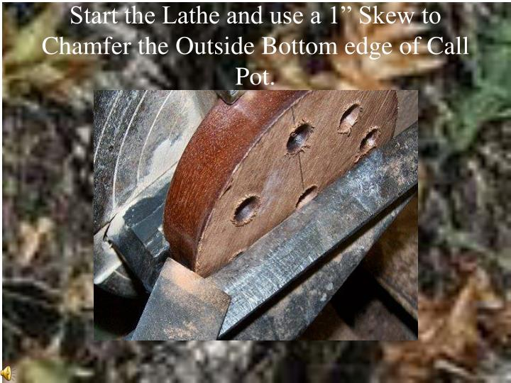 "Start the Lathe and use a 1"" Skew to Chamfer the Outside Bottom edge of Call Pot."