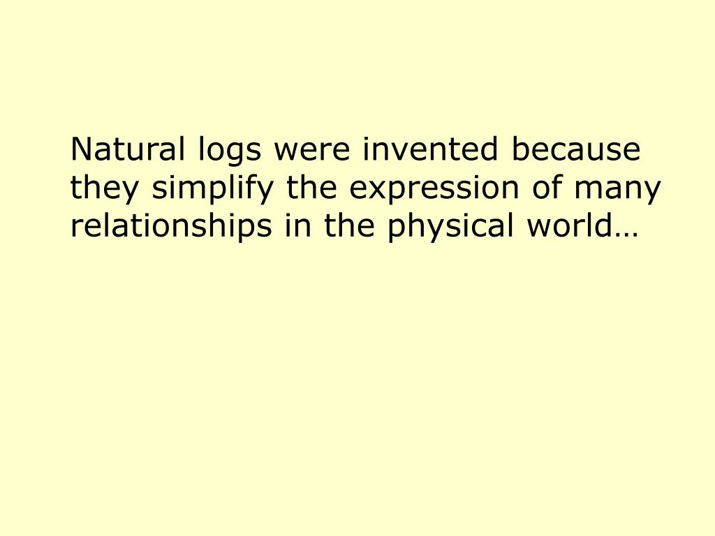Natural logs were invented because they simplify the expression of many relationships in the physical world…