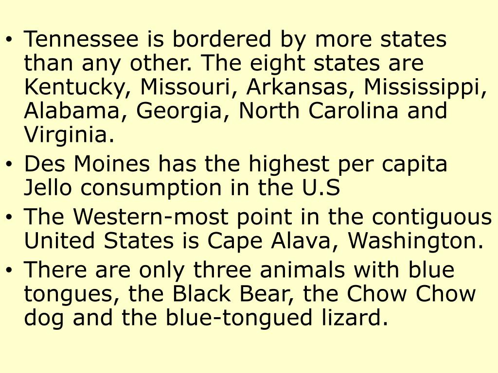 Tennessee is bordered by more states than any other. The eight states are Kentucky, Missouri, Arkansas, Mississippi, Alabama, Georgia, North Carolina and Virginia.