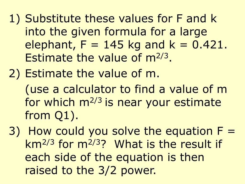 Substitute these values for F and k into the given formula for a large elephant, F = 145 kg and k = 0.421.  Estimate the value of m