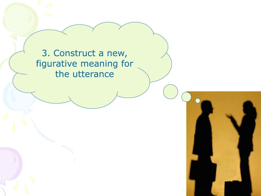 3. Construct a new, figurative meaning for the utterance