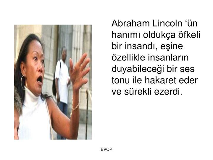 Abraham Lincoln n hanm olduka fkeli bir insand, eine zellikle insanlarn duyabilecei bir ses tonu ile hakaret eder ve srekli ezerdi.