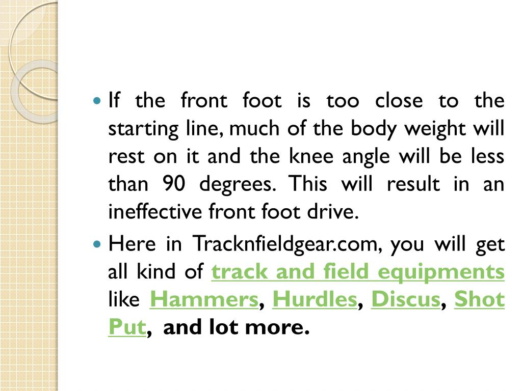 If the front foot is too close to the starting line, much of the body weight will rest on it and the knee angle will be less than 90 degrees. This will result in an ineffective front foot drive.