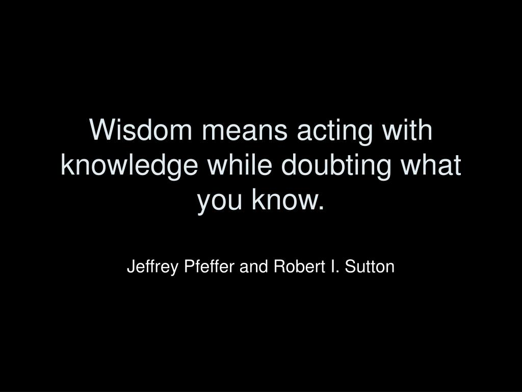 Wisdom means acting with knowledge while doubting what you know.