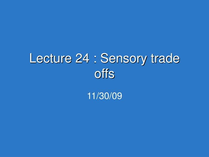Lecture 24 sensory trade offs