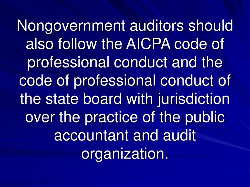Nongovernment auditors should also follow the AICPA code of professional conduct and the code of professional conduct of the state board with jurisdiction over the practice of the public accountant and audit organization.