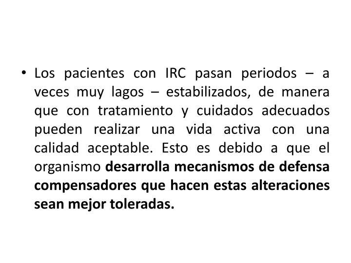 Los pacientes con IRC pasan periodos – a veces muy lagos – estabilizados, de manera que con tratamiento y cuidados adecuados pueden realizar una vida activa con una calidad aceptable. Esto es debido a que el organismo
