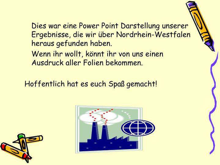 Dies war eine Power Point Darstellung unserer Ergebnisse, die wir über Nordrhein-Westfalen heraus gefunden haben.