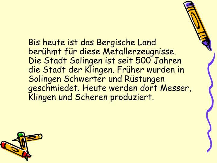 Bis heute ist das Bergische Land berühmt für diese Metallerzeugnisse. Die Stadt Solingen ist seit 500 Jahren die Stadt der Klingen. Früher wurden in Solingen Schwerter und Rüstungen geschmiedet. Heute werden dort Messer, Klingen und Scheren produziert.