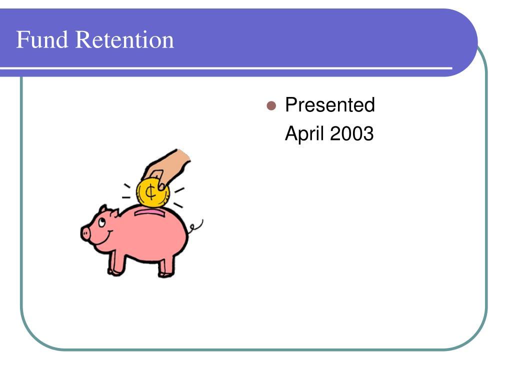 Fund Retention