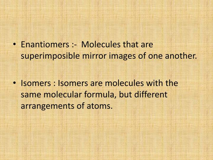 Enantiomers :-  Molecules that are superimposible mirror images of one another.