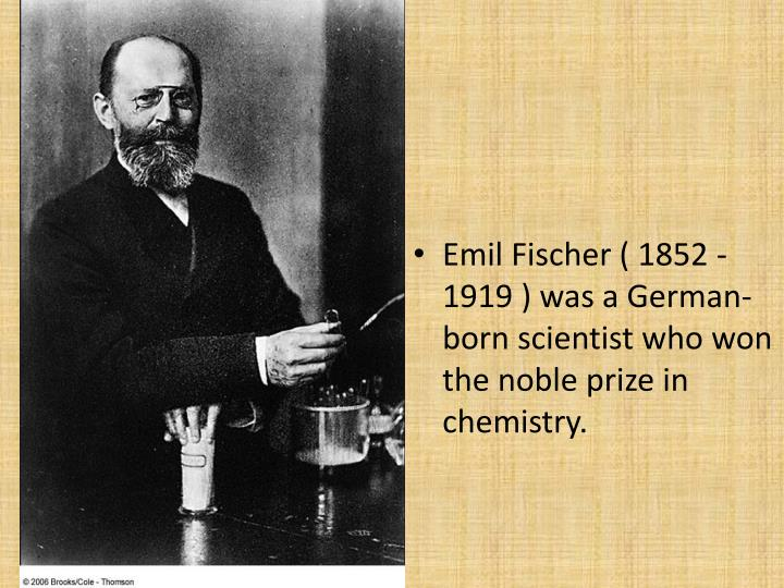 Emil Fischer ( 1852 -1919 ) was a German-born scientist who won the noble prize in chemistry.