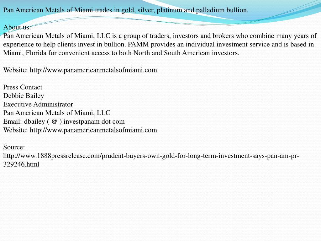 Pan American Metals of Miami trades in gold, silver, platinum and palladium bullion.