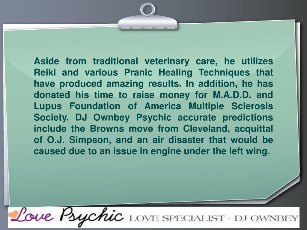 Aside from traditional veterinary care, he utilizes Reiki and various Pranic Healing Techniques that have produced amazing results. In addition, he has donated his time to raise money for M.A.D.D. and Lupus Foundation of America Multiple Sclerosis Society. DJ Ownbey Psychic accurate predictions include the Browns move from Cleveland, acquittal of O.J. Simpson, and an air disaster that would be caused due to an issue in engine under the left wing.