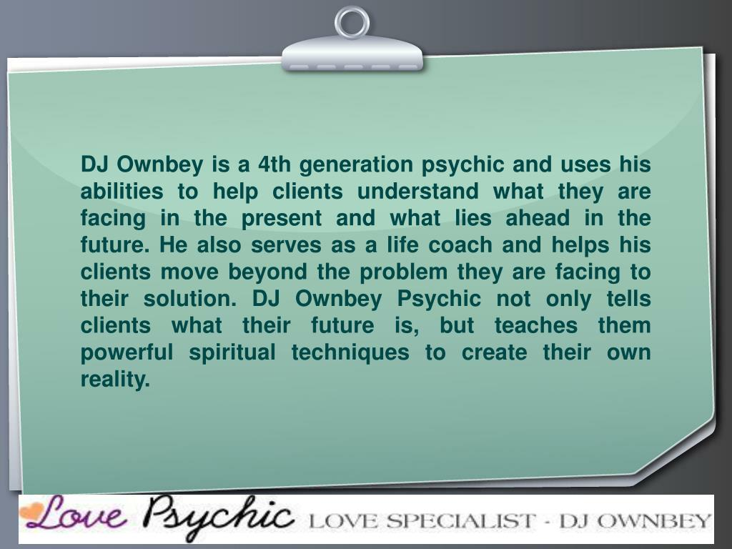 DJ Ownbey is a 4th generation psychic and uses his abilities to help clients understand what they are facing in the present and what lies ahead in the future. He also serves as a life coach and helps his clients move beyond the problem they are facing to their solution. DJ Ownbey Psychic not only tells clients what their future is, but teaches them powerful spiritual techniques to create their own reality.