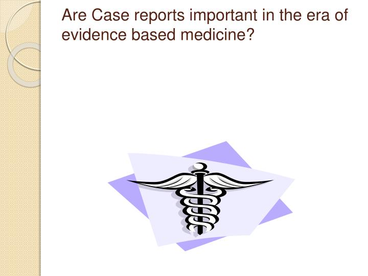 Are Case reports important in the era of evidence based medicine?