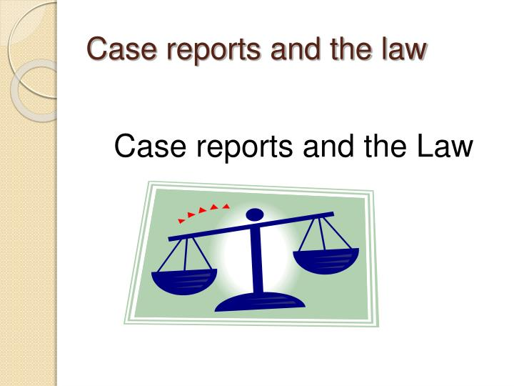 Case reports and the law