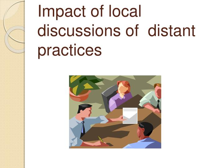 Impact of local discussions of  distant practices