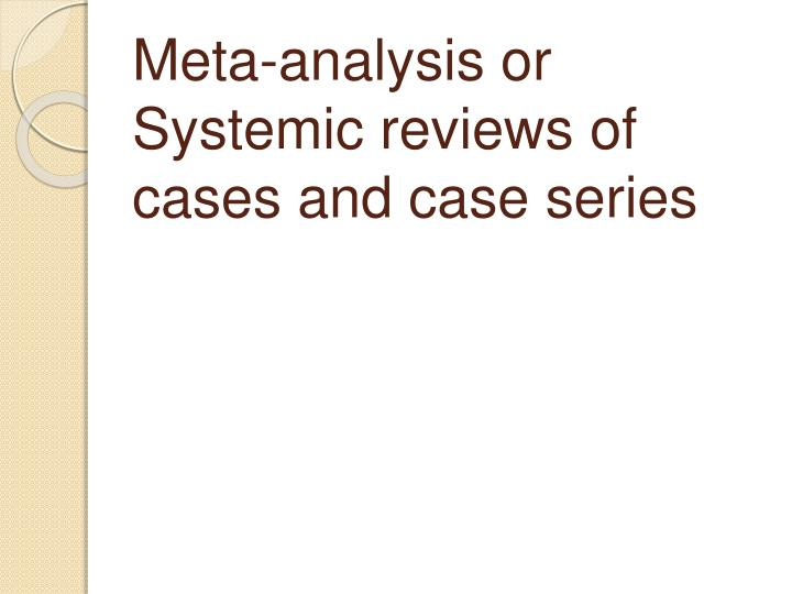 Meta-analysis or Systemic reviews of cases and case series