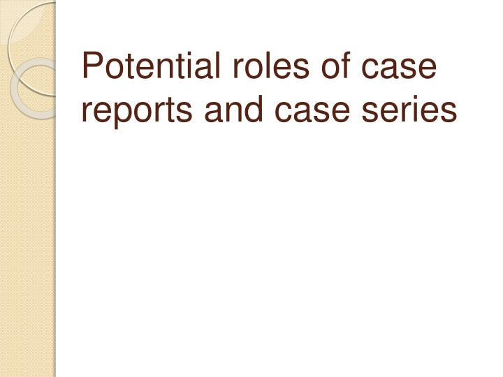 Potential roles of case reports and case series