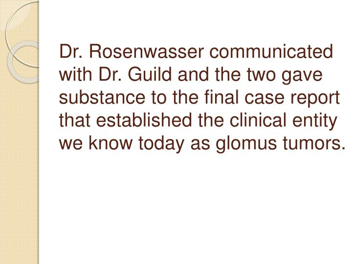 Dr. Rosenwasser communicated with Dr. Guild and the two gave substance to the final case report that established the clinical entity we know today as glomus tumors.