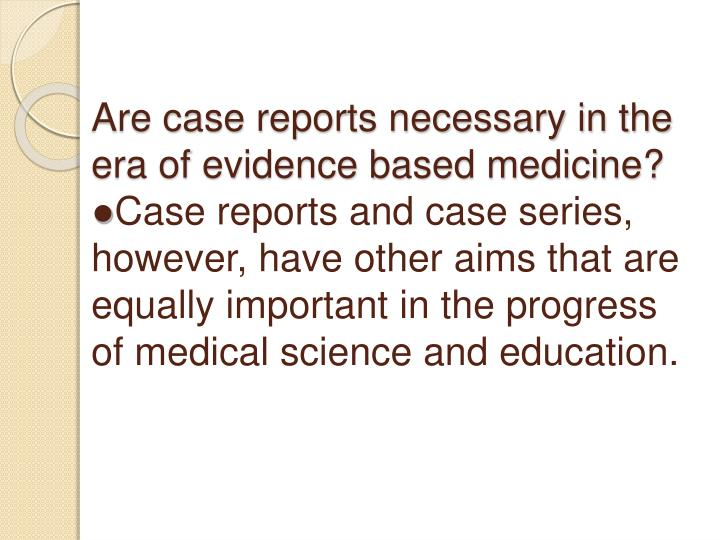Are case reports necessary in the era of evidence based medicine?