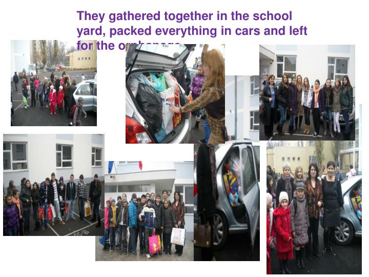 They gathered together in the school yard, packed everything in cars and left for the orphanage.