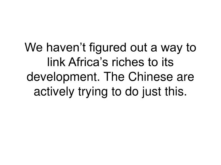 We haven't figured out a way to link Africa's riches to its development. The Chinese are actively trying to do just this.