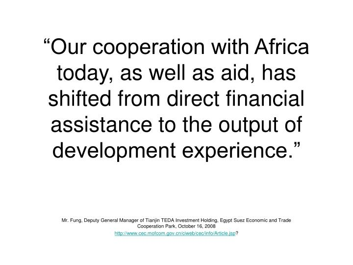 """Our cooperation with Africa today, as well as aid, has shifted from direct financial assistance to the output of development experience."""