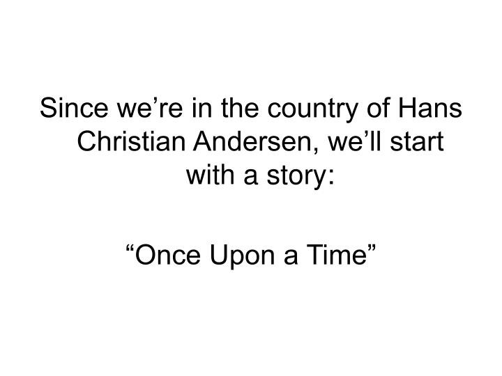 Since we're in the country of Hans Christian Andersen, we'll start with a story: