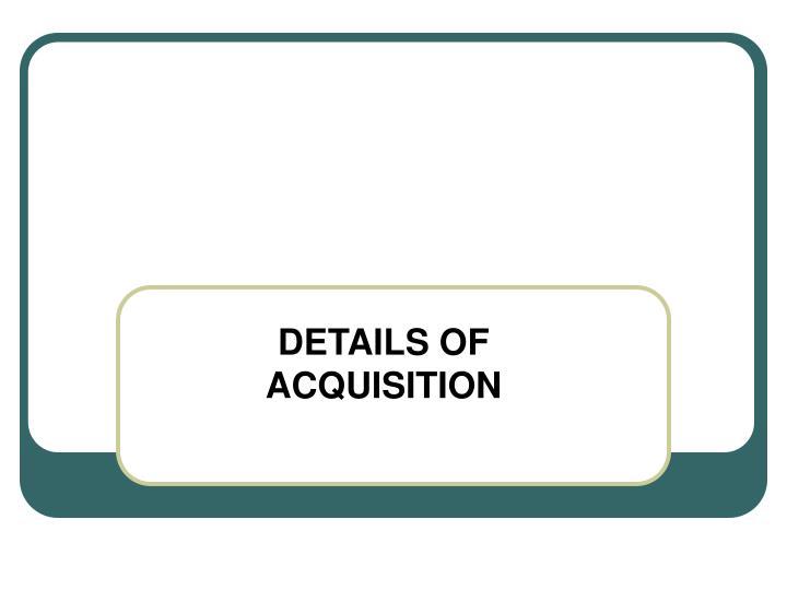 DETAILS OF ACQUISITION
