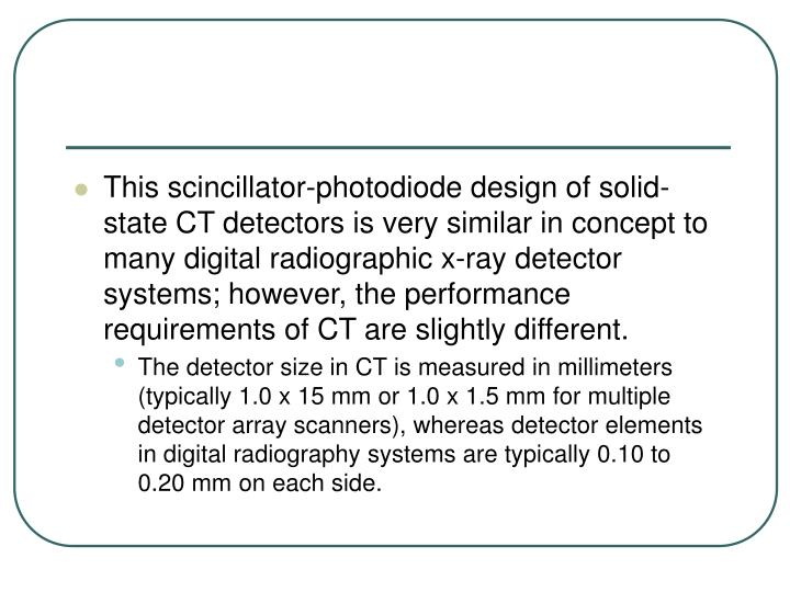 This scincillator-photodiode design of solid-state CT detectors is very similar in concept to many digital radiographic x-ray detector systems; however, the performance requirements of CT are slightly different.