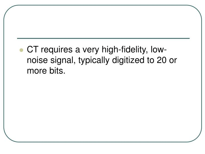 CT requires a very high-fidelity, low-noise signal, typically digitized to 20 or more bits.