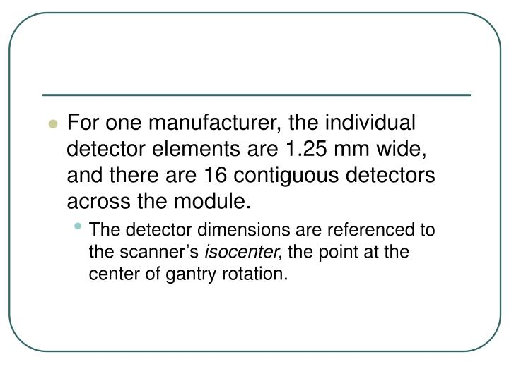 For one manufacturer, the individual detector elements are 1.25 mm wide, and there are 16 contiguous detectors across the module.