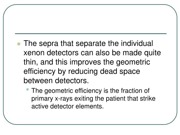 The sepra that separate the individual xenon detectors can also be made quite thin, and this improves the geometric efficiency by reducing dead space between detectors.
