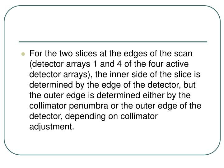 For the two slices at the edges of the scan (detector arrays 1 and 4 of the four active detector arrays), the inner side of the slice is determined by the edge of the detector, but the outer edge is determined either by the collimator penumbra or the outer edge of the detector, depending on collimator adjustment.