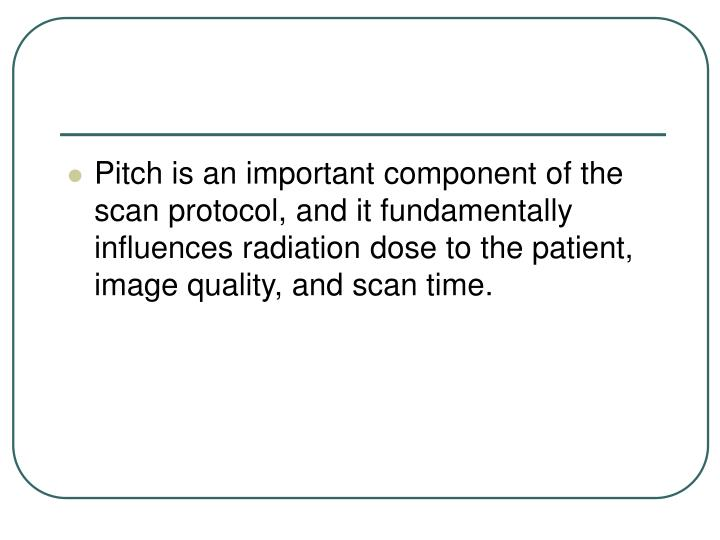 Pitch is an important component of the scan protocol, and it fundamentally influences radiation dose to the patient, image quality, and scan time.