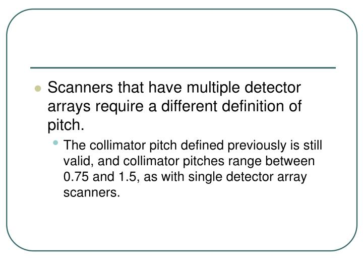 Scanners that have multiple detector arrays require a different definition of pitch.