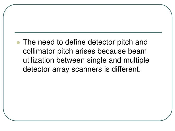 The need to define detector pitch and collimator pitch arises because beam utilization between single and multiple detector array scanners is different.