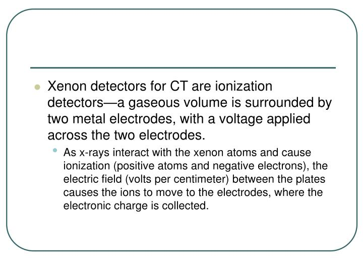 Xenon detectors for CT are ionization detectors—a gaseous volume is surrounded by two metal electrodes, with a voltage applied across the two electrodes.