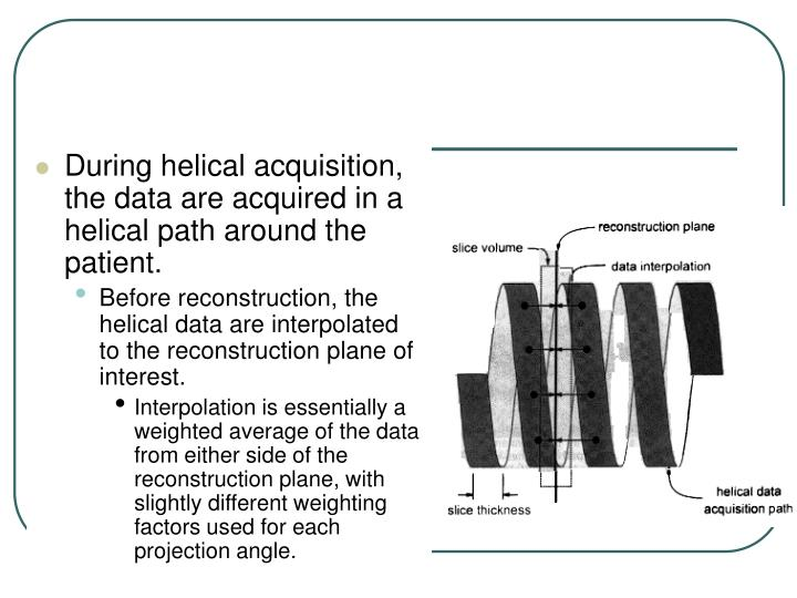 During helical acquisition, the data are acquired in a helical path around the patient.