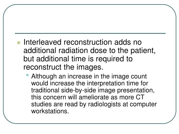 Interleaved reconstruction adds no additional radiation dose to the patient, but additional time is required to reconstruct the images.