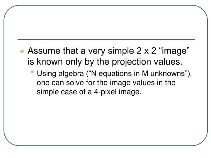 """Assume that a very simple 2 x 2 """"image"""" is known only by the projection values."""